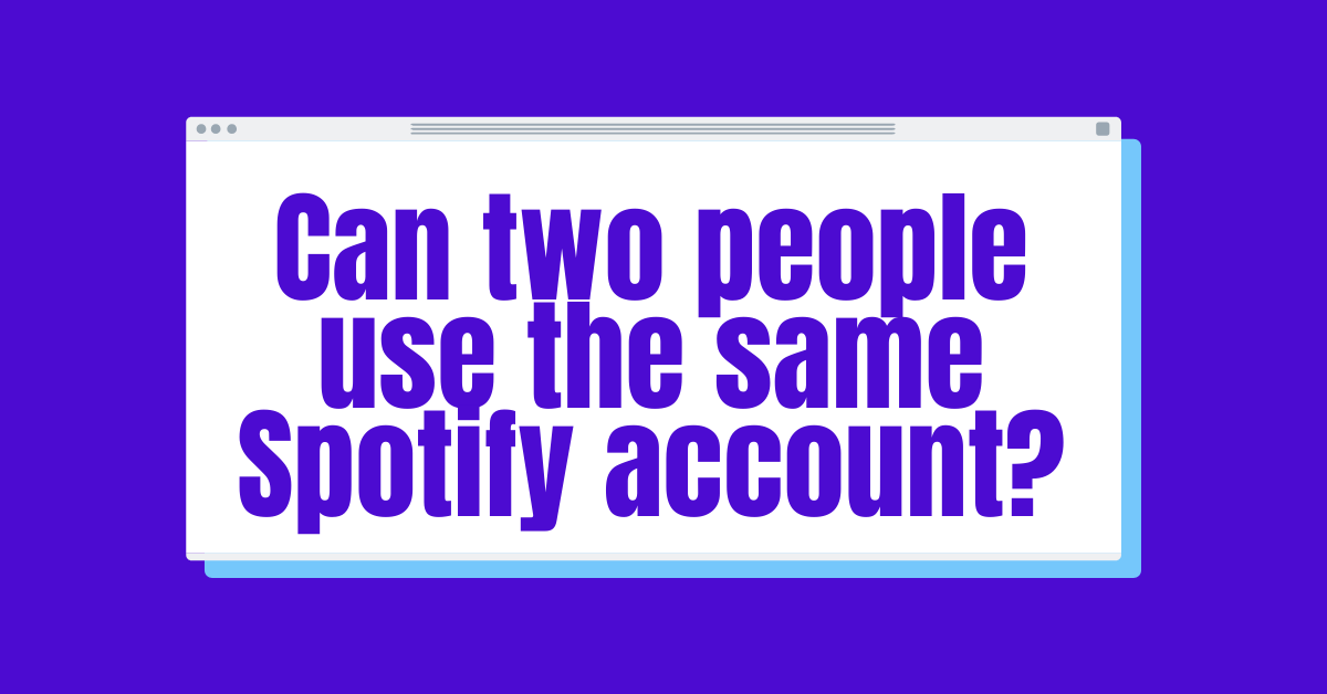 Can two people use the same Spotify account